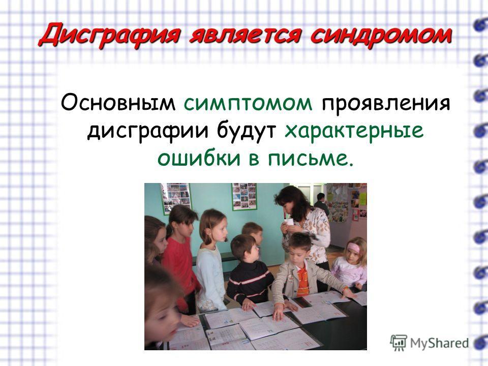 Дисграфия является синдромом Основным симптомом проявления дисграфии будут характерные ошибки в письме.