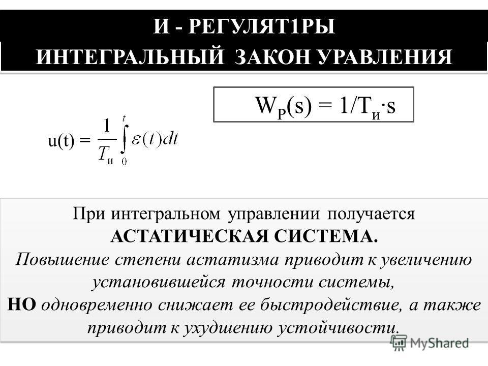 ИНТЕГРАЛЬНЫЙ ЗАКОН УРАВЛЕНИЯ И - РЕГУЛЯТ1РЫ u(t) = W Р (s) = 1/T и ·s При интегральном управлении получается АСТАТИЧЕСКАЯ СИСТЕМА. Повышение степени астатизма приводит к увеличению установившейся точности системы, НО одновременно снижает ее быстродей