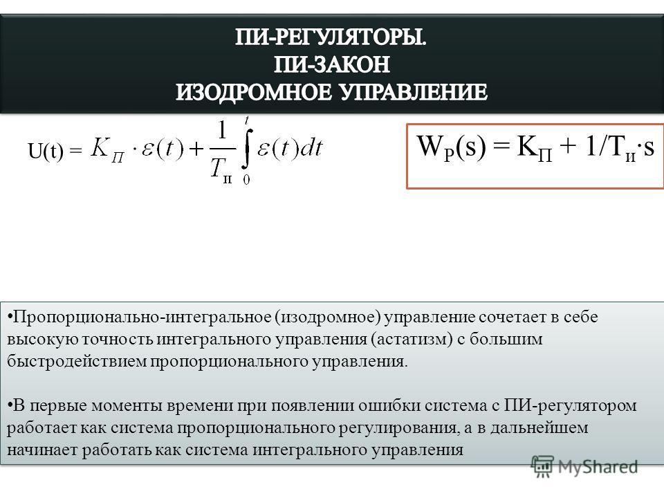 W Р (s) = K П + 1/T и ·s U(t) = Пропорционально-интегральное (изодромное) управление сочетает в себе высокую точность интегрального управления (астатизм) с большим быстродействием пропорционального управления. В первые моменты времени при появлении о