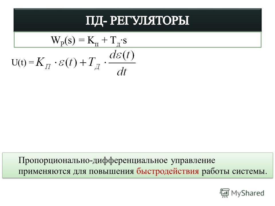 Пропорционально-дифференциальное управление применяются для повышения быстродействия работы системы. Пропорционально-дифференциальное управление применяются для повышения быстродействия работы системы. U(t) = W Р (s) = K п + T д ·s