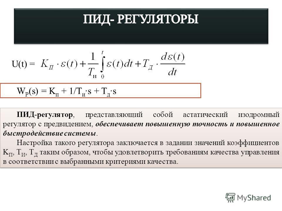U(t) = W Р (s) = K п + 1/T и ·s + T д ·s ПИД-регулятор, представляющий собой астатический изодромный регулятор с предвидением, обеспечивает повышенную точность и повышенное быстродействие системы. Настройка такого регулятора заключается в задании зна