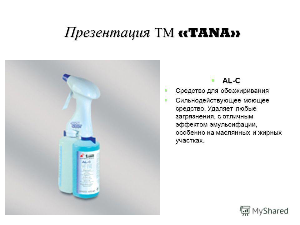 Презентация ТМ «TANA» AL-C AL-C Средство для обезжиривания Средство для обезжиривания Сильнодействующее моющее средство. Удаляет любые загрязнения, с отличным эффектом эмульсифации, особенно на маслянных и жирных участках. Сильнодействующее моющее ср