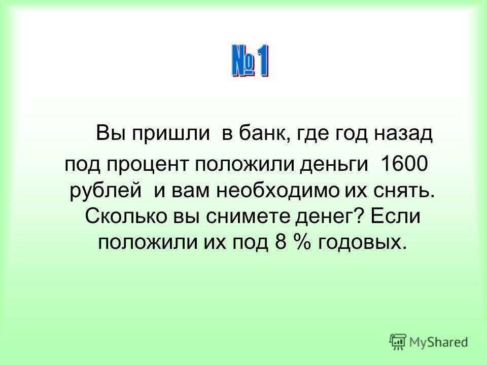Вы пришли в банк, где год назад под процент положили деньги 1600 рублей и вам необходимо их снять. Сколько вы снимете денег? Если положили их под 8 % годовых.