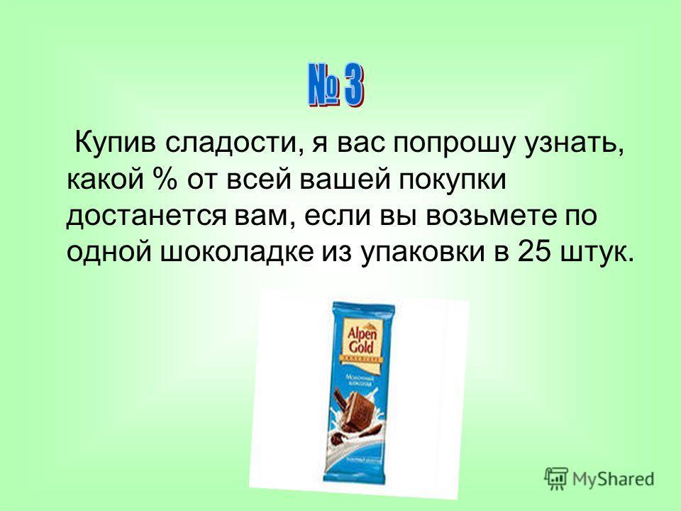 Купив сладости, я вас попрошу узнать, какой % от всей вашей покупки достанется вам, если вы возьмете по одной шоколадке из упаковки в 25 штук.