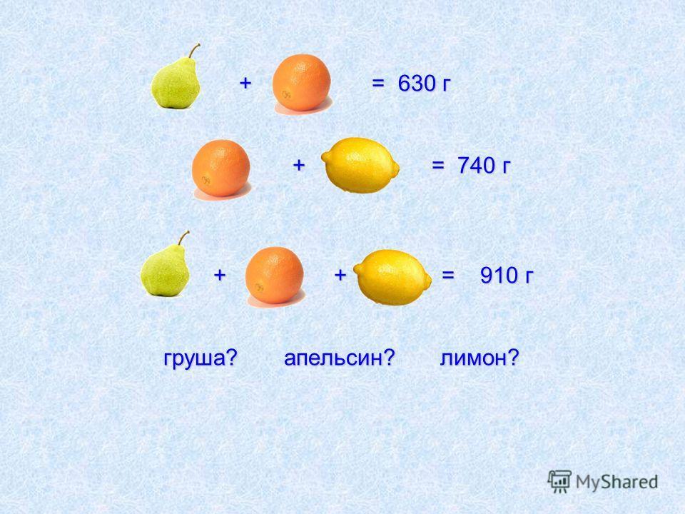 + = 630 г + = 740 г + + = 910 г груша? апельсин? лимон? + = 630 г + = 740 г + + = 910 г груша? апельсин? лимон?