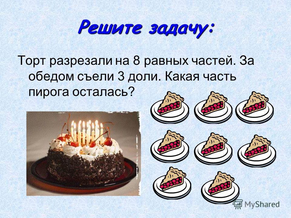 Решите задачу: Торт разрезали на 8 равных частей. За обедом съели 3 доли. Какая часть пирога осталась?