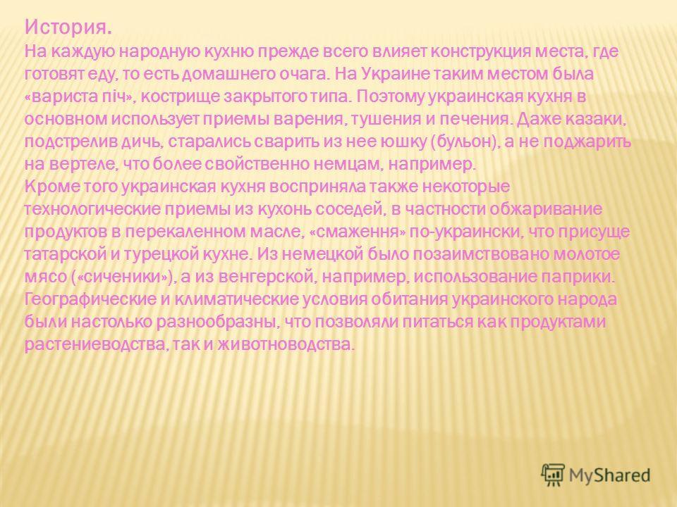 История. На каждую народную кухню прежде всего влияет конструкция места, где готовят еду, то есть домашнего очага. На Украине таким местом была «вариста піч», кострище закрытого типа. Поэтому украинская кухня в основном использует приемы варения, туш