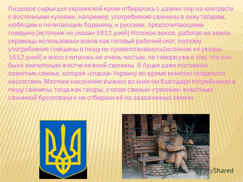 Пищевое сырье для украинской кухни отбиралось с давних пор на контрасте с восточными кухнями, например, употребления свинины в пику татарам, любящим и почитающим баранину, и русским, предпочитающими говядину.[источник не указан 1612 дней] Испокон век