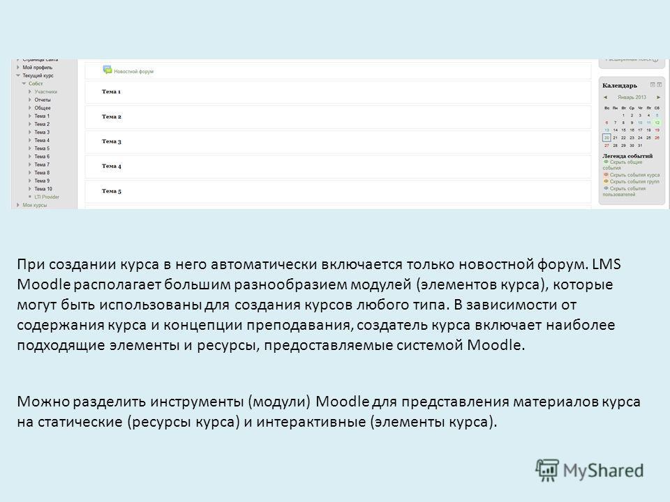 При создании курса в него автоматически включается только новостной форум. LMS Moodle располагает большим разнообразием модулей (элементов курса), которые могут быть использованы для создания курсов любого типа. В зависимости от содержания курса и ко