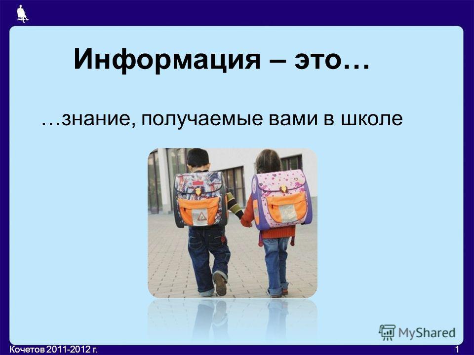 Информация – это… …знание, получаемые вами в школе 1Кочетов 2011-2012 г.