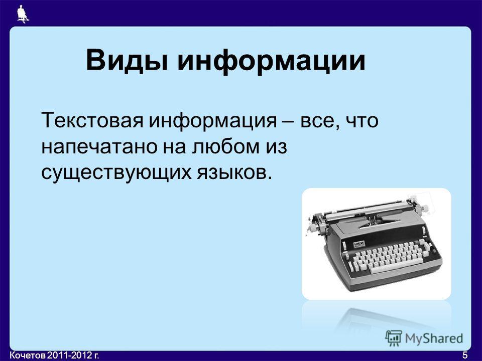 Виды информации Текстовая информация – все, что напечатано на любом из существующих языков. 5Кочетов 2011-2012 г.