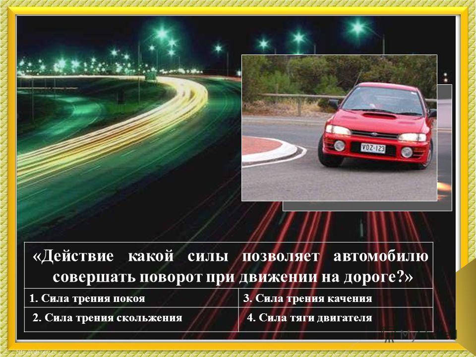 2 «Действие какой силы позволяет автомобилю совершать поворот при движении на дороге?» 1. Сила трения покоя3. Сила трения качения 2. Сила трения скольжения4. Сила тяги двигателя