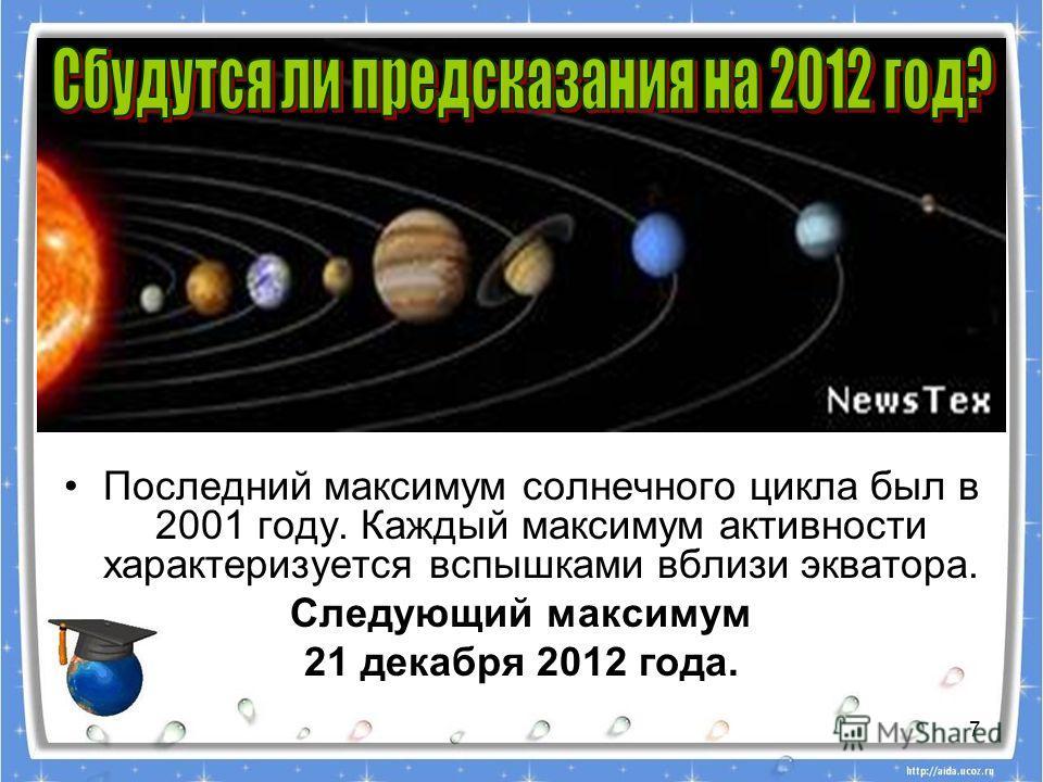 7 Последний максимум солнечного цикла был в 2001 году. Каждый максимум активности характеризуется вспышками вблизи экватора. Следующий максимум 21 декабря 2012 года.