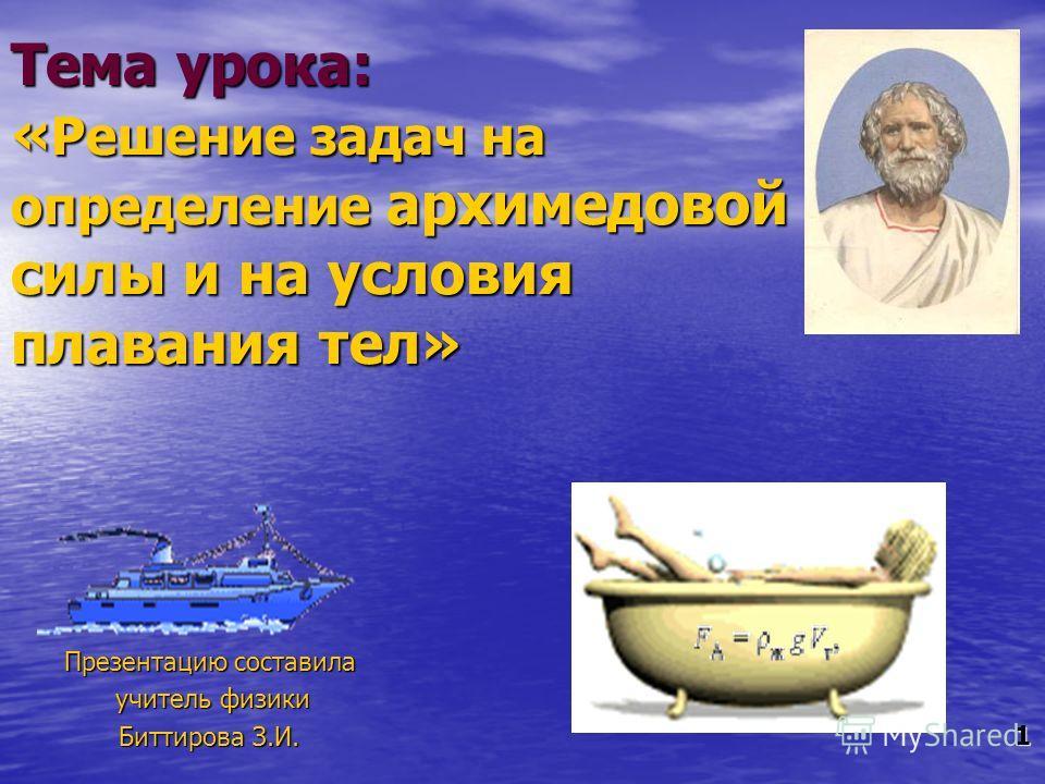 Тема урока: « Решение задач на определение архимедовой силы и на условия плавания тел» Презентацию составила учитель физики учитель физики Биттирова З.И. 1