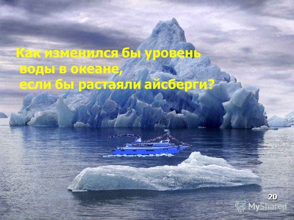 Как изменился бы уровень воды в океане, если бы растаяли айсберги? 20
