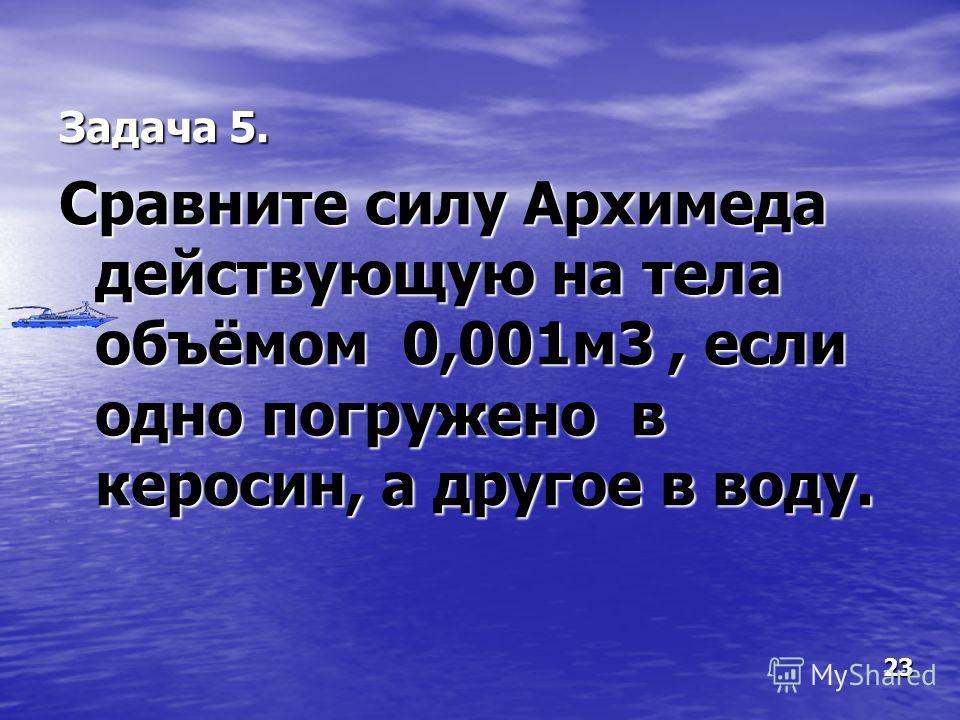 Задача 5. Сравните силу Архимеда действующую на тела объёмом 0,001м3, если одно погружено в керосин, а другое в воду. 23
