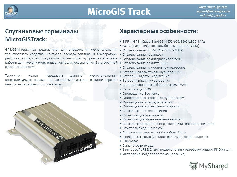 Спутниковые терминалы MicroGISTrack: GPS/GSM терминал предназначен для: определения местоположения транспортного средства, контроля расхода топлива и температуры рефрижератора, контроля доступа к транспортному средству, контроля работы доп. механизмо