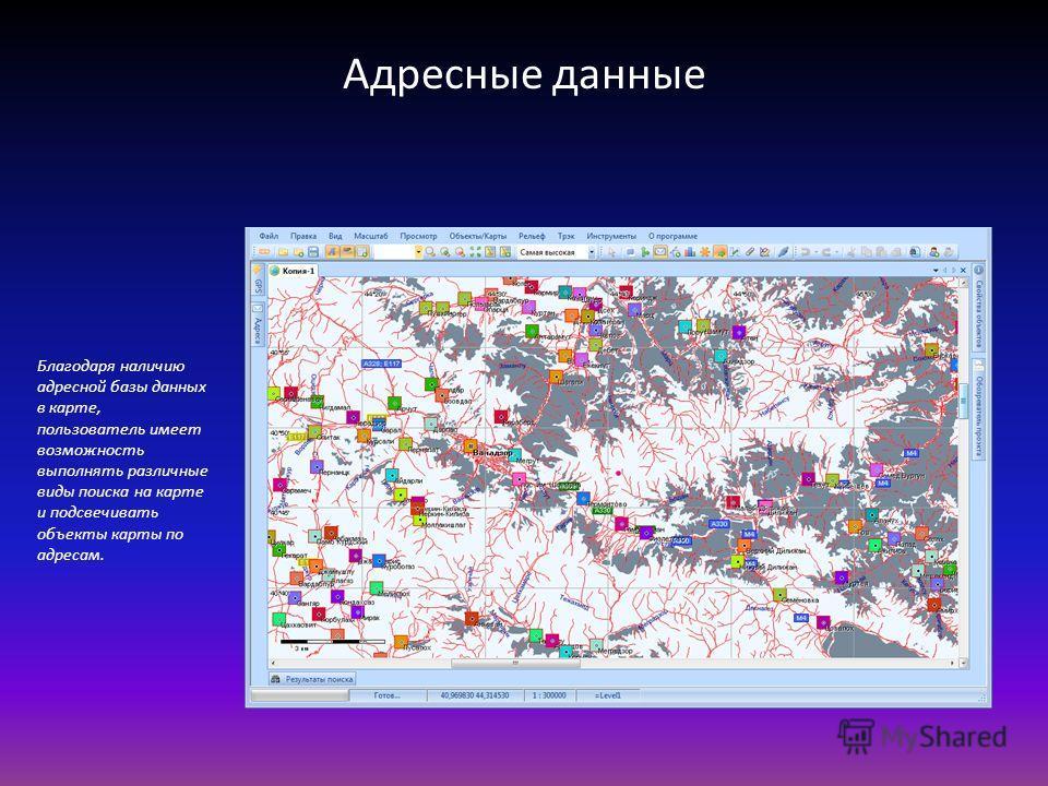 Адресные данные Благодаря наличию адресной базы данных в карте, пользователь имеет возможность выполнять различные виды поиска на карте и подсвечивать объекты карты по адресам.