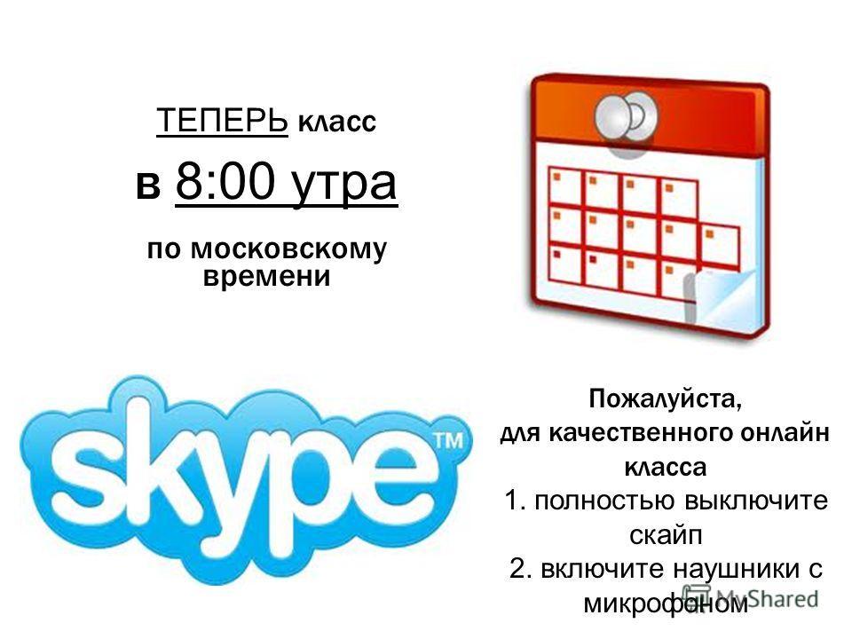 1 ТЕПЕРЬ класс в 8:00 утра по московскому времени Пожалуйста, для качественного онлайн класса 1. полностью выключите скайп 2. включите наушники с микрофоном