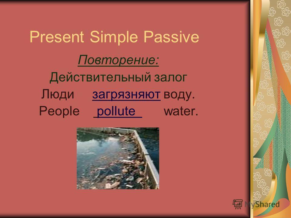 Present Simple Passive Повторение: Действительный залог Люди загрязняют воду. People pollute water.