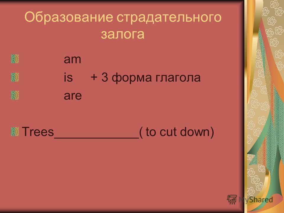 Образование страдательного залога am is + 3 форма глагола are Trees____________( to cut down)