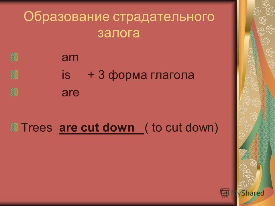 Образование страдательного залога am is + 3 форма глагола are Trees are cut down ( to cut down)
