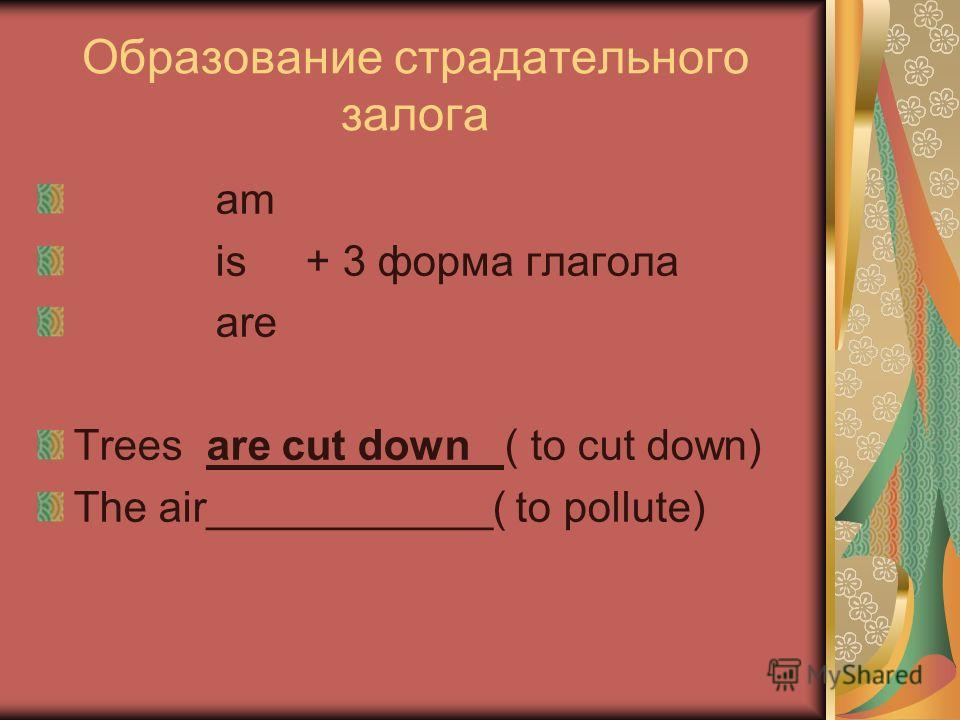 Образование страдательного залога am is + 3 форма глагола are Trees are cut down ( to cut down) The air____________( to pollute)