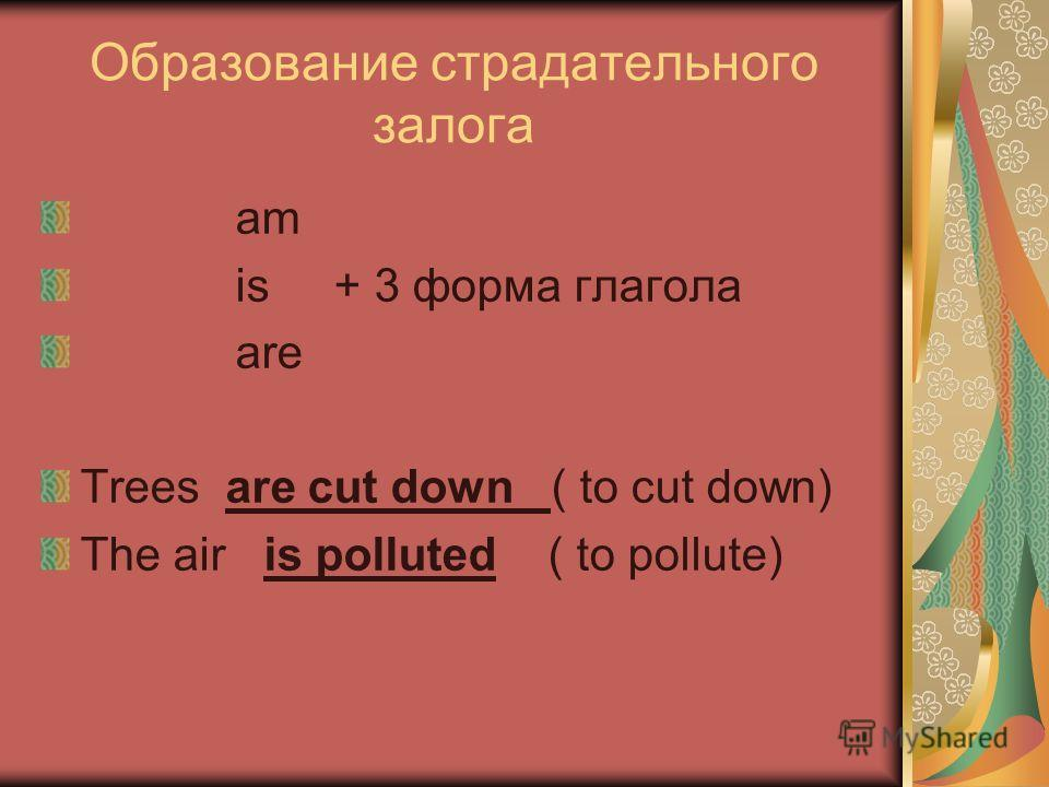 Образование страдательного залога am is + 3 форма глагола are Trees are cut down ( to cut down) The air is polluted ( to pollute)