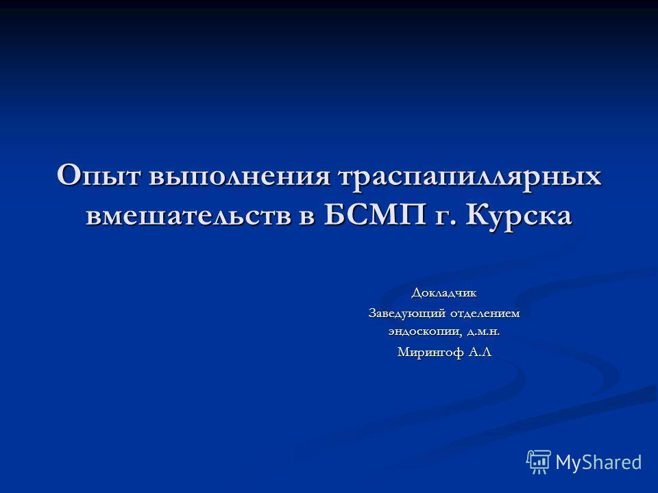 Опыт выполнения траспапиллярных вмешательств в БСМП г. Курска Докладчик Заведующий отделением эндоскопии, д.м.н. Мирингоф А.Л