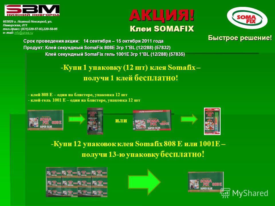 АКЦИЯ! Клеи SOMAFIX Срок проведения акции: 14 сентября – 15 октября 2011 года Продукт: Клей секундный SomaFix 808E 3гр 1*BL (12/288) (57832) Клей секундный SomaFix гель 1001E 3гр 1*BL (12/288) (57835) Клей секундный SomaFix гель 1001E 3гр 1*BL (12/28