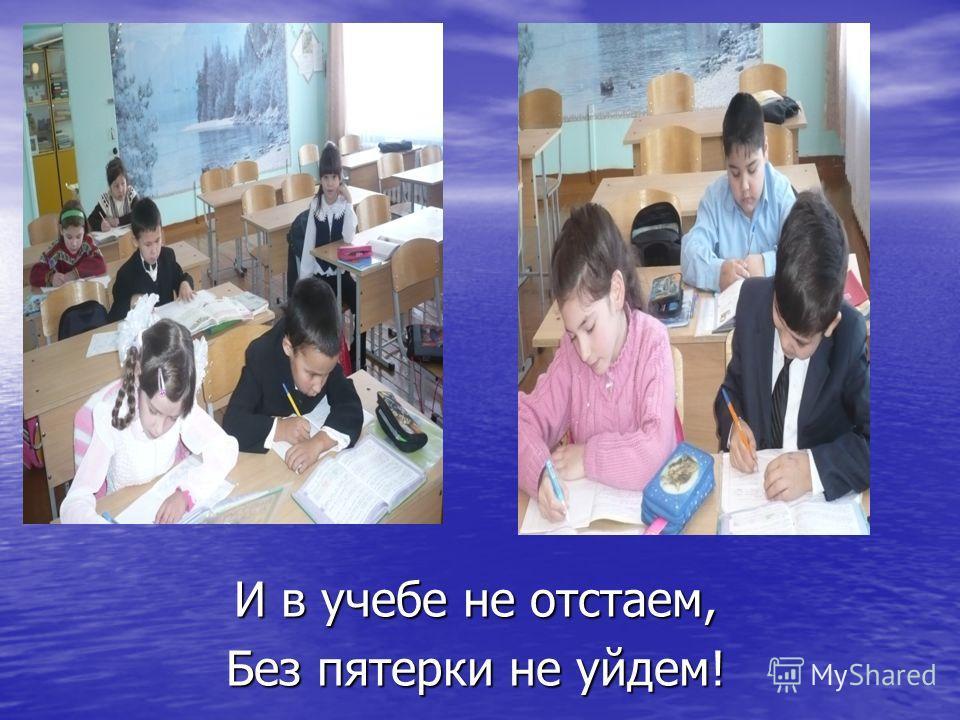 И в учебе не отстаем, Без пятерки не уйдем!