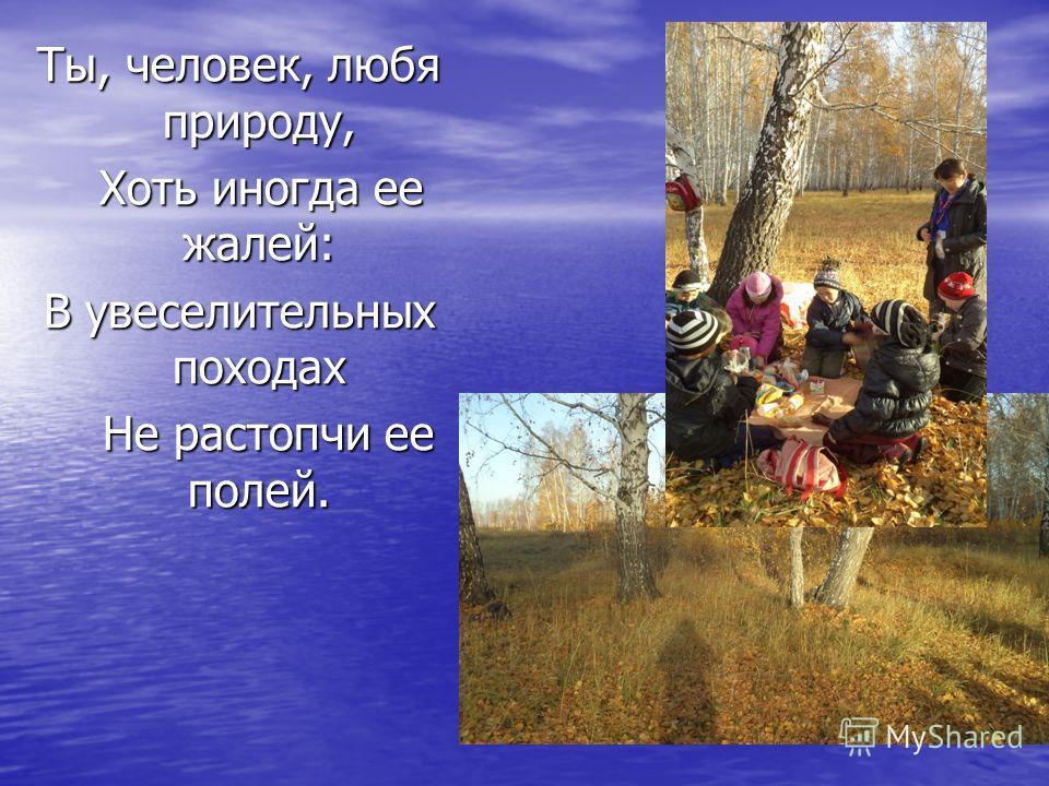 Ты, человек, любя природу, Хоть иногда ее жалей: Хоть иногда ее жалей: В увеселительных походах Не растопчи ее полей. Не растопчи ее полей.