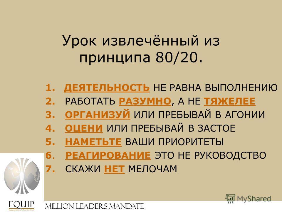 Million Leaders Mandate Урок извлечённый из принципа 80/20. 1.ДЕЯТЕЛЬНОСТЬ НЕ РАВНА ВЫПОЛНЕНИЮ 2. РАБОТАТЬ РАЗУМНО, А НЕ ТЯЖЕЛЕЕ 3. ОРГАНИЗУЙ ИЛИ ПРЕБЫВАЙ В АГОНИИ 4. ОЦЕНИ ИЛИ ПРЕБЫВАЙ В ЗАСТОЕ 5. НАМЕТЬТЕ ВАШИ ПРИОРИТЕТЫ 6. РЕАГИРОВАНИЕ ЭТО НЕ РУКО