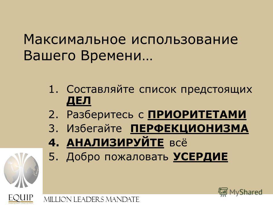 1.Составляйте список предстоящих ДЕЛ 2.Разберитесь с ПРИОРИТЕТАМИ 3.Избегайте ПЕРФЕКЦИОНИЗМА 4.АНАЛИЗИРУЙТЕ всё 5.Добро пожаловать УСЕРДИЕ Million Leaders Mandate Максимальное использование Вашего Времени…
