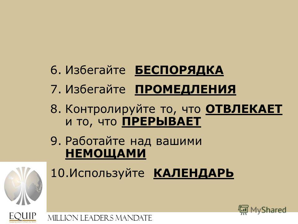Million Leaders Mandate 6.Избегайте БЕСПОРЯДКА 7.Избегайте ПРОМЕДЛЕНИЯ 8.Контролируйте то, что ОТВЛЕКАЕТ и то, что ПРЕРЫВАЕТ 9.Работайте над вашими НЕМОЩАМИ 10.Используйте КАЛЕНДАРЬ