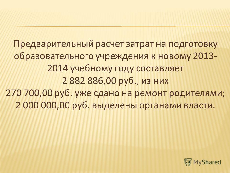 Предварительный расчет затрат на подготовку образовательного учреждения к новому 2013- 2014 учебному году составляет 2 882 886,00 руб., из них 270 700,00 руб. уже сдано на ремонт родителями; 2 000 000,00 руб. выделены органами власти.