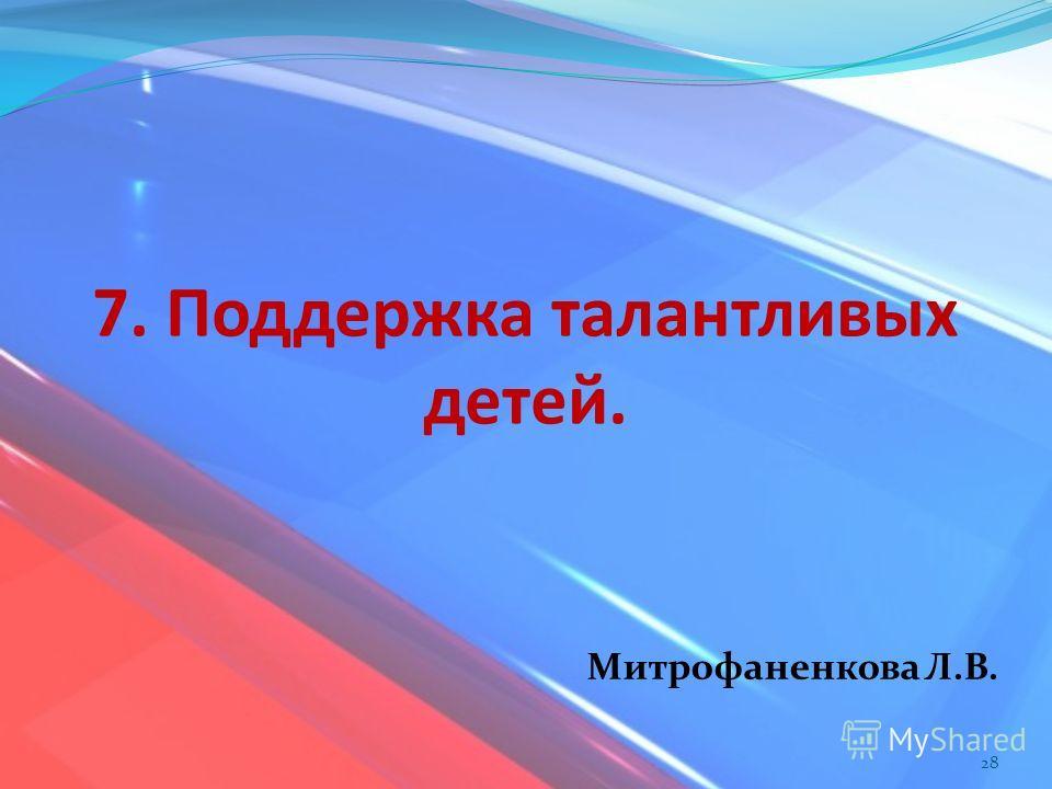 7. Поддержка талантливых детей. 28 Митрофаненкова Л.В.
