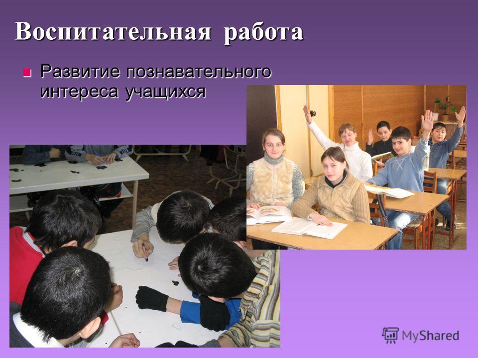 Развитие познавательного интереса учащихся Развитие познавательного интереса учащихся Воспитательная работа