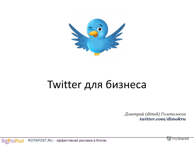 Twitter для бизнеса Дмитрий (dimok) Голополосов twitter.com/dimokru ROTAPOST.RU - эффективная реклама в блогах