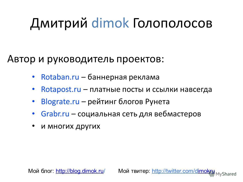 Дмитрий dimok Голополосов Rotaban.ru – баннерная реклама Rotapost.ru – платные посты и ссылки навсегда Blograte.ru – рейтинг блогов Рунета Grabr.ru – социальная сеть для вебмастеров и многих других Автор и руководитель проектов: Мой блог: http://blog