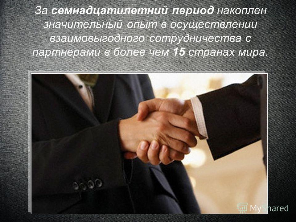 За семнадцатилетний период накоплен значительный опыт в осуществлении взаимовыгодного сотрудничества с партнерами в более чем 15 странах мира.