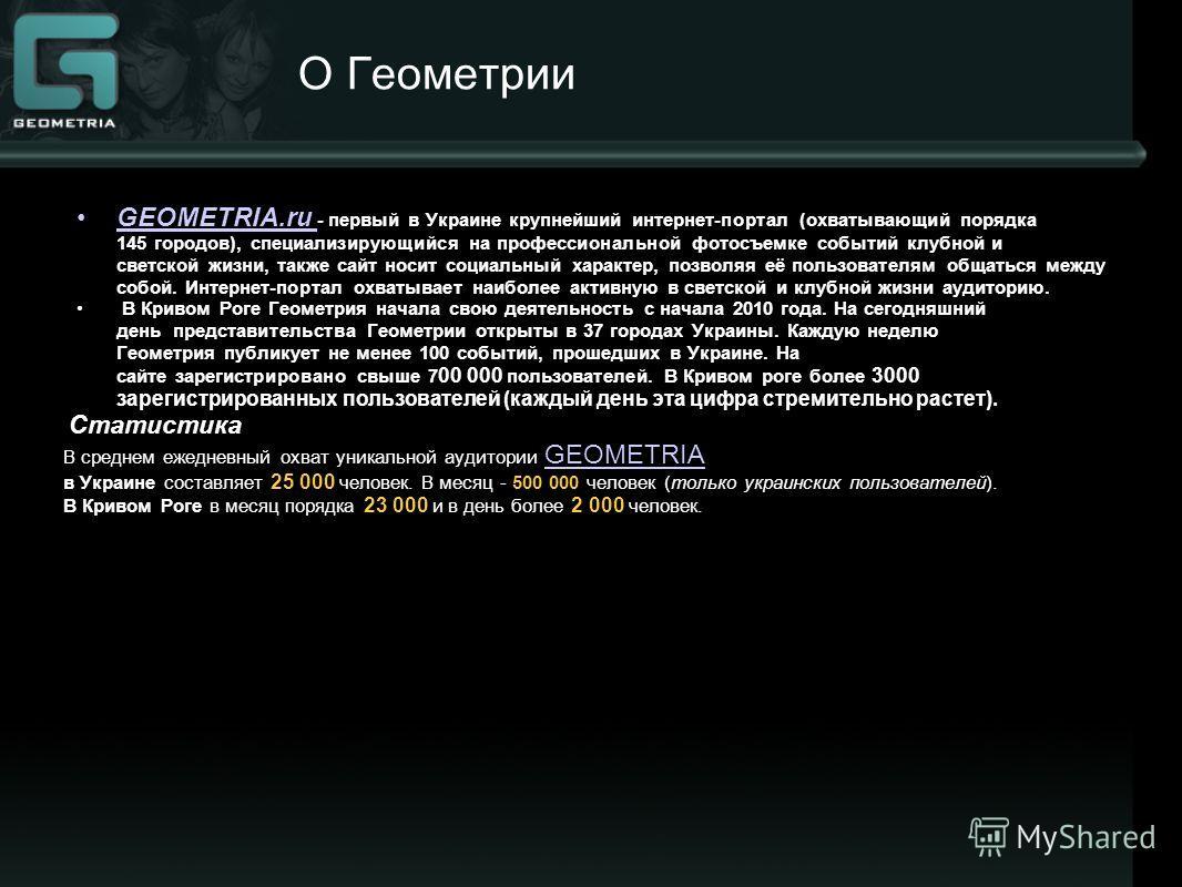 О Геометрии GEOMETRIA.ru - первый в Украине крупнейший интернет-портал (охватывающий порядка 145 городов), специализирующийся на профессиональной фотосъемке событий клубной и светской жизни, также сайт носит социальный характер, позволяя её пользоват