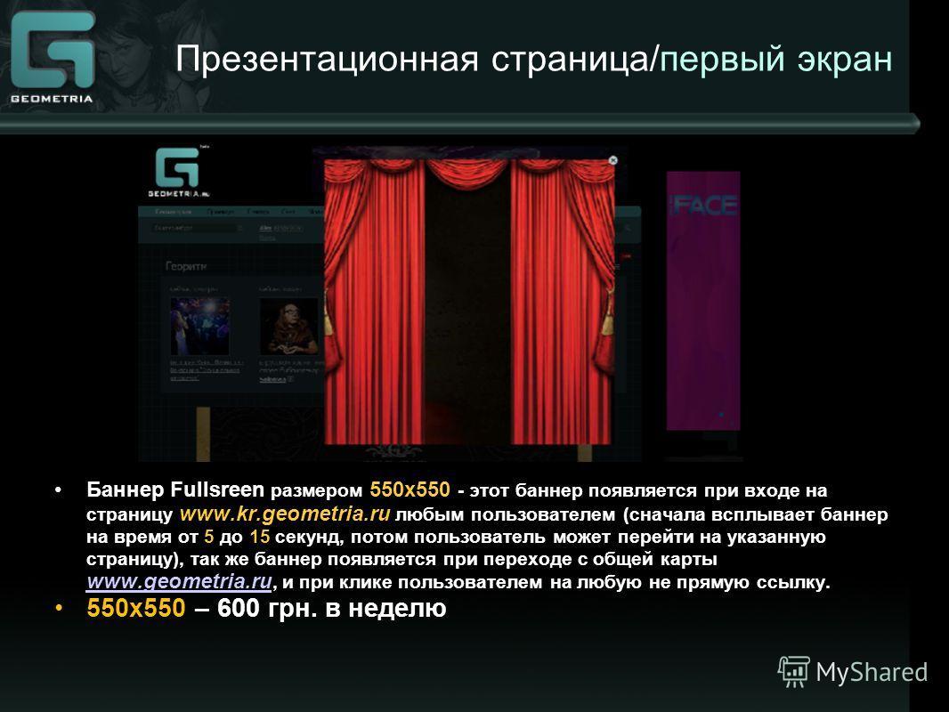 Презентационная страница/первый экран Баннер Fullsreen размером 550х550 - этот баннер появляется при входе на страницу www.kr.geometria.ru любым пользователем (сначала всплывает баннер на время от 5 до 15 секунд, потом пользователь может перейти на у