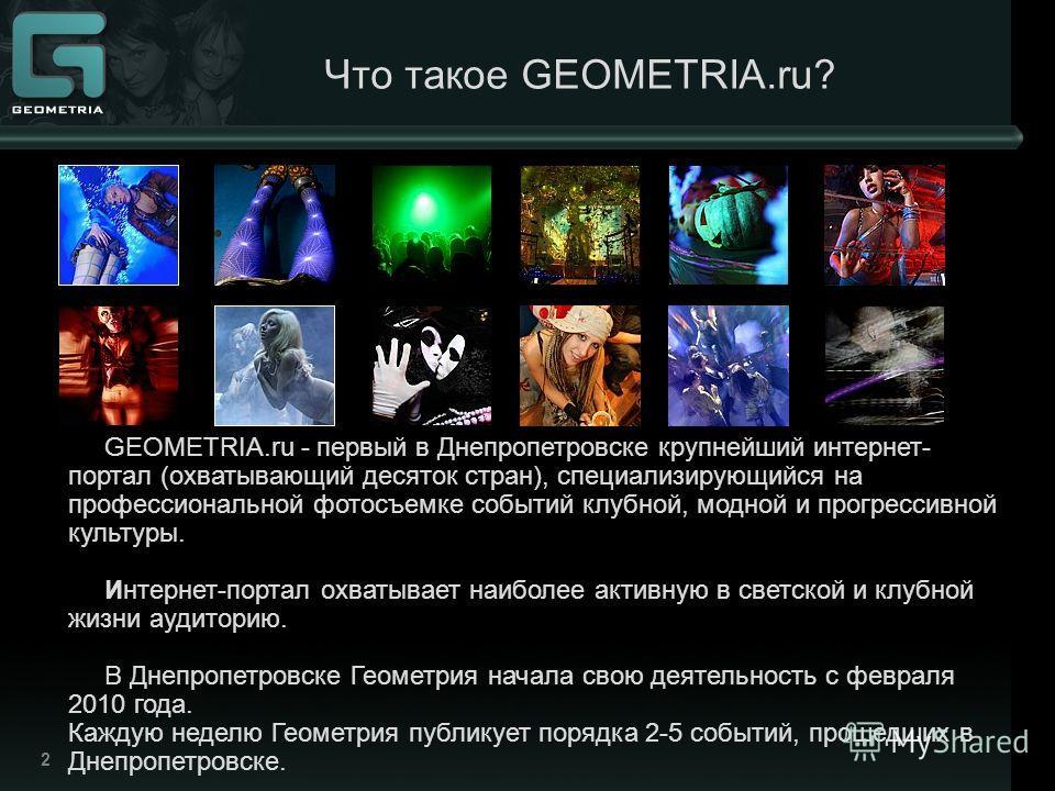 2 Что такое GEOMETRIA.ru? GEOMETRIA.ru - первый в Днепропетровске крупнейший интернет- портал (охватывающий десяток стран), специализирующийся на профессиональной фотосъемке событий клубной, модной и прогрессивной культуры. Интернет-портал охватывает