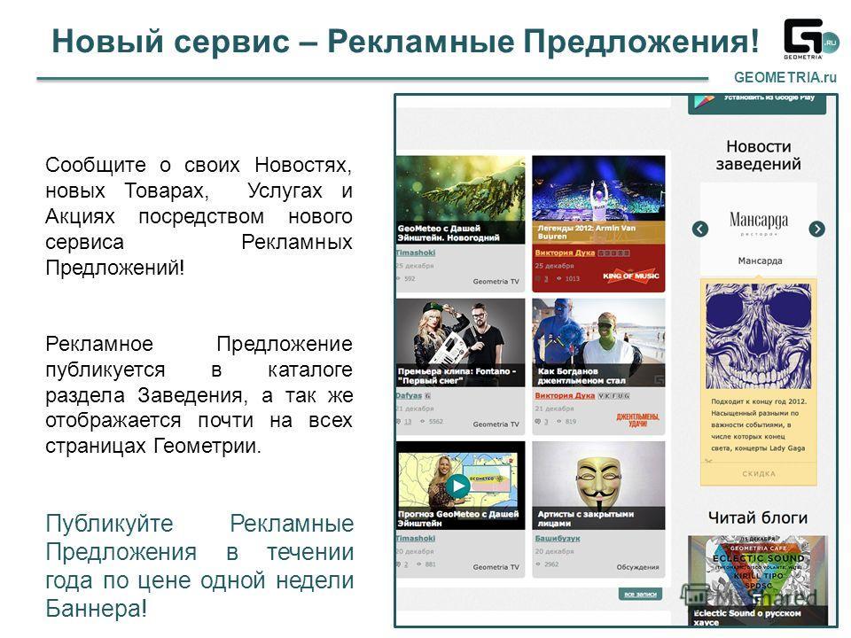 Новый сервис – Рекламные Предложения! GEOMETRIA.ru Сообщите о своих Новостях, новых Товарах, Услугах и Акциях посредством нового сервиса Рекламных Предложений! Рекламное Предложение публикуется в каталоге раздела Заведения, а так же отображается почт