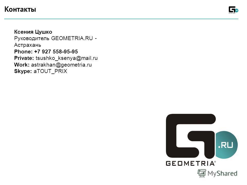Ксения Цушко Руководитель GEOMETRIA.RU - Астрахань Phone: +7 927 558-95-95 Private: tsushko_ksenya@mail.ru Work: astrakhan@geometria.ru Skype: aTOUT_PRIX