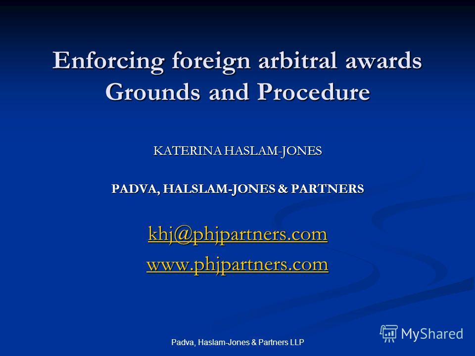 Padva, Haslam-Jones & Partners LLP Enforcing foreign arbitral awards Grounds and Procedure KATERINA HASLAM-JONES PADVA, HALSLAM-JONES & PARTNERS khj@phjpartners.com www.phjpartners.com