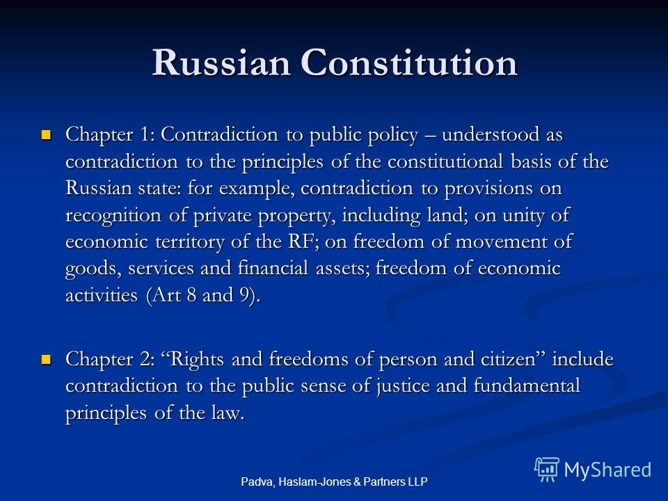 Padva, Haslam-Jones & Partners LLP Russian Constitution Chapter 1: Contradiction to public policy – understood as contradiction to the principles of the constitutional basis of the Russian state: for example, contradiction to provisions on recognitio