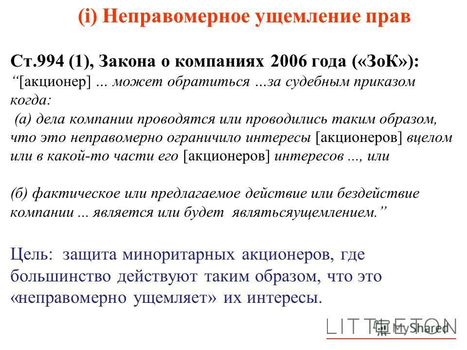 (i) Неправомерное ущемление прав Ст.994 (1), Закона о компаниях 2006 года («ЗоК»):[акционер] … может обратиться …за судебным приказом когда: (а) дела компании проводятся или проводились таким образом, что это неправомерно ограничило интересы [акционе