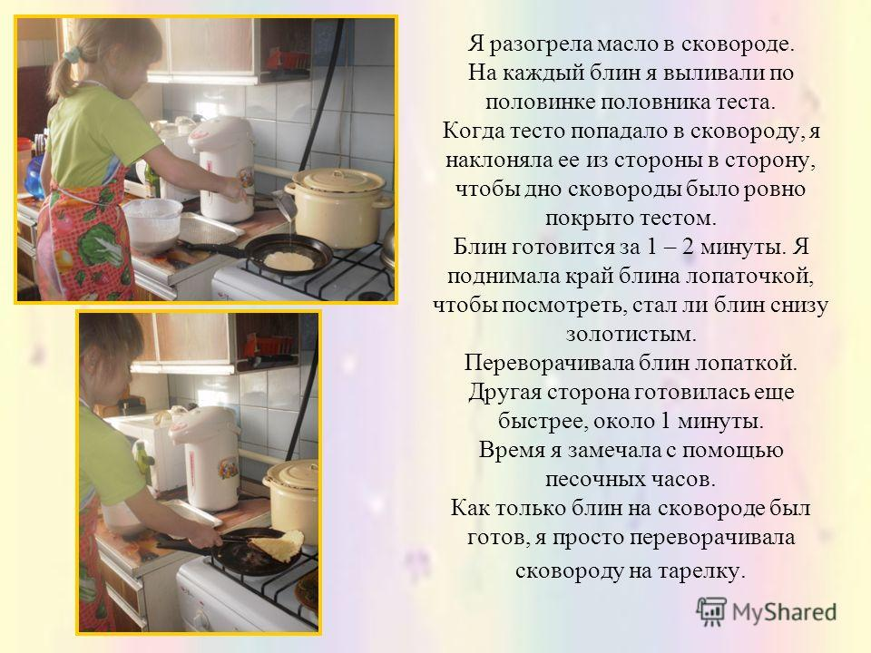 Я разогрела масло в сковороде. На каждый блин я выливали по половинке половника теста. Когда тесто попадало в сковороду, я наклоняла ее из стороны в сторону, чтобы дно сковороды было ровно покрыто тестом. Блин готовится за 1 – 2 минуты. Я поднимала к